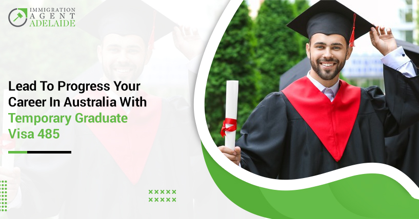 Lead To Progress Your Career In Australia With Temporary Graduate Visa 485